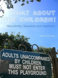Cover What About the Children! Masculinities, Sexualities and Hegemony