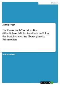 Cover Die Causa Koch/Brender - Der öffentlich-rechtliche Rundfunk im Fokus der Berichterstattung überregionaler Printmedien