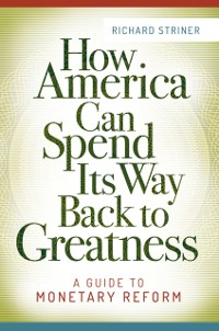 Cover How America Can Spend Its Way Back to Greatness: A Guide to Monetary Reform
