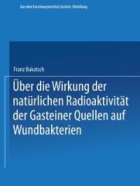 Cover Uber die Wirkung der naturlichen Radioaktivitat der Gasteiner Quellen auf Wundbakterien