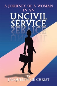 Cover A Journey of a Woman in an Uncivil Service