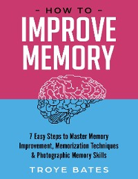 Cover How to Improve Memory: 7 Easy Steps to Master Memory Improvement, Memorization Techniques & Photographic Memory Skills