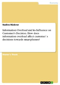 Cover Information Overload and its Influence on Customer's Decision. How does information overload affect customer`s decisions towards smartphones?