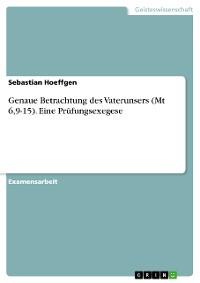 Cover Genaue Betrachtung des Vaterunsers (Mt 6,9-15). Eine Prüfungsexegese