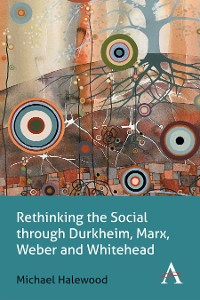 Cover Rethinking the Social through Durkheim, Marx, Weber and Whitehead