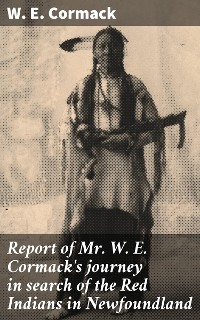 Cover Report of Mr. W. E. Cormack's journey in search of the Red Indians in Newfoundland