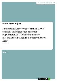 Cover Faszination Amnesty International. Wie entsteht aus einer Idee eine der populärsten INGO (internationale nichtstaatliche Organisationen) unserer Zeit?