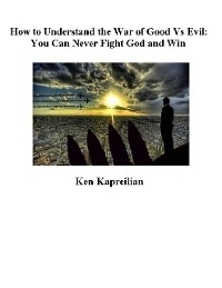 Cover How to Understand the War of Good Vs Evil:  You Can Never Fight God and Win