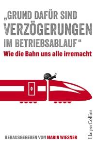 """Cover """"Grund dafür sind Verzögerungen im Betriebsablauf"""" - Wie die Bahn uns alle irre macht"""