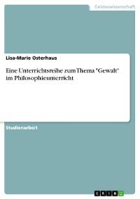 """Cover Eine Unterrichtsreihe zum Thema """"Gewalt"""" im Philosophieunterricht"""