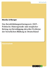 Cover Das Berufsbildungsreformgesetz 2005 - Politische Hintergründe und möglicher Beitrag zur Bewältigung aktueller Probleme der beruflichen Bildung in Deutschland