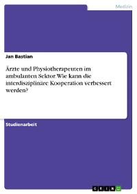 Cover Ärzte und Physiotherapeuten im ambulanten Sektor. Wie kann die interdisziplinäre Kooperation verbessert werden?