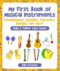 Cover My First Book of Musical Instruments: Saxophones, Ukuleles, Clarinets, Bongos and More - Baby & Toddler Color Books