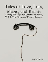 Cover Tales of Love, Loss, Magic, and Reality: Setting the Stage for Opera and Ballet, Vol. 1: The Operas of Francis Poulenc