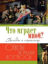 Cover Что играет мной? Беседы о страстях и борьбе с ними в современном мире