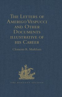 Cover Letters of Amerigo Vespucci and Other Documents illustrative of his Career