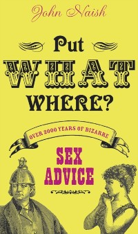 Cover Put What Where?: Over 2,000 Years of Bizarre Sex Advice