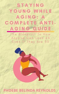 Cover Staying Young While Aging: A Complete Anti-Aging Guide