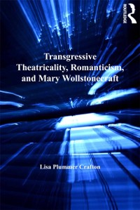 Cover Transgressive Theatricality, Romanticism, and Mary Wollstonecraft