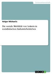 Cover Die soziale Mobilität von Leitern in  sozialistischen Industriebetrieben