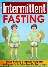 Cover Intermittent Fasting: Discover A Collection Of Intermittent Fasting Guides That Beginners Can Use To Lose Weight With These Strategies