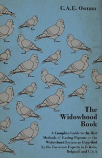 Cover Widowhood Book - A Complete Guide to the Best Methods of Racing Pigeons on the Widowhood System as Described by the Foremost Experts in Britain, B