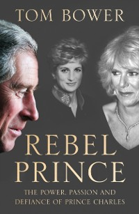 Cover Rebel Prince: The Power, Passion and Defiance of Prince Charles - the explosive biography, as seen in the Daily Mail