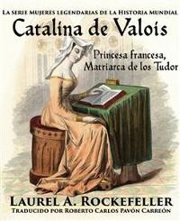 Cover Catalina De Valois. Princesa Francesa, Matriarca De Los Tudor