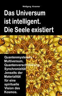 Cover Das Universum ist intelligent. Die Seele existiert. Quantenmysterien, Multiversum, Quantenverschränkung, Synchronizität. Jenseits der Materialität für eine spirituelle Vision des Kosmos.