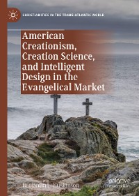 Cover American Creationism, Creation Science, and Intelligent Design in the Evangelical Market