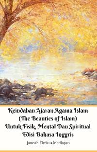 Cover Keindahan Ajaran Agama Islam (The Beauties of Islam) Untuk Fisik, Mental Dan Spiritual Edisi Bahasa Inggris