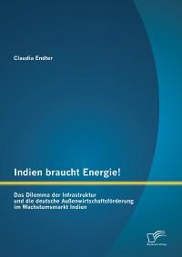Cover Indien braucht Energie! Das Dilemma der Infrastruktur und die deutsche Außenwirtschaftsförderung im Wachstumsmarkt Indien