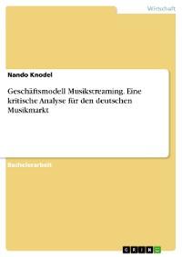 Cover Geschäftsmodell Musikstreaming. Eine kritische Analyse für den deutschen Musikmarkt