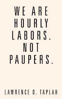 Cover We Are Hourly Labors. Not Paupers.