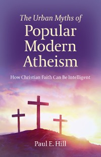 Cover The Urban Myths of Popular Modern Atheism