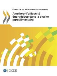 Cover Etudes de l'OCDE sur la croissance verte Ameliorer l'efficacite energetique dans la chaine agroalimentaire