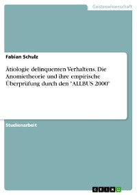 """Cover Ätiologie delinquenten Verhaltens. Die Anomietheorie und ihre empirische Überprüfung durch den """"ALLBUS 2000"""""""