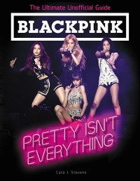 Cover BLACKPINK: Pretty Isn't Everything (The Ultimate Unofficial Guide)