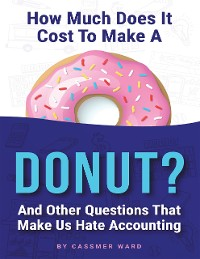 Cover How Much Does It Cost to Make a Donut?: And Other Questions That Make Us Hate Accounting