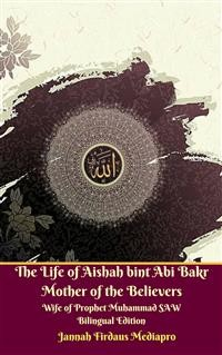 Cover The Life of Aishah bint Abi Bakr Mother of the Believers Wife of Prophet Muhammad SAW Bilingual Edition