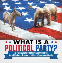 Cover What is a Political Party? | U.S. Political System | American Geopolitics | Social Studies 6th Grade | Children's Government Books
