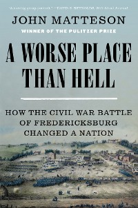 Cover A Worse Place Than Hell: How the Civil War Battle of Fredericksburg Changed a Nation