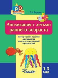 Cover Аппликация с детьми раннего возраста. 1-3 года. Методическое пособие для педагогов дошкольных учреждений и родителей
