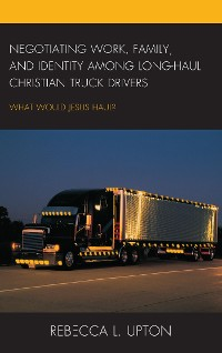 Cover Negotiating Work, Family, and Identity among Long-Haul Christian Truck Drivers