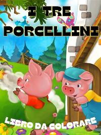 Cover I TRE PORCELLINI - Libro da Colorare 3+ Anni