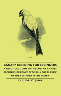 Cover Canary Breeding for Beginners - A Practical Guide to the Cult of Canary Breeding, Designed Specially for the Use of the Beginner in the Hobby.