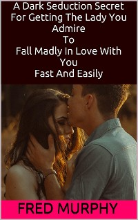 Cover A Dark Seduction Secret For Getting The Lady You Admire To Fall Madly In Love With You Fast And Easily