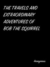 Cover The Travels And Extraordinary Adventures Of Bob The Squirrel