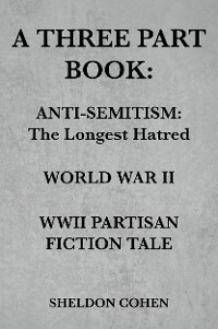 Cover A THREE PART BOOK: Anti-Semitism:The Longest Hatred / World War II / WWII Partisan Fiction Tale