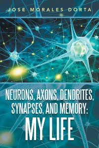 Cover Neurons, Axons, Dendrites, Synapses, and Memory: My Life